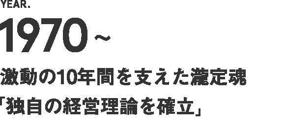 1970~ 激動の10年間を支えた瀧定魂【独自の経営理論を確立】