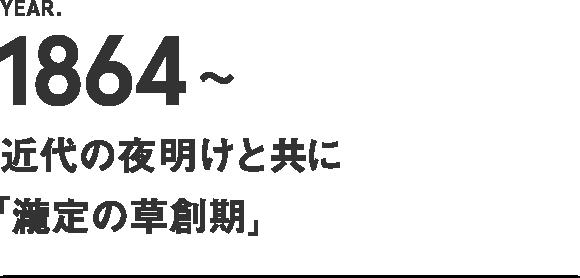 1864~ 近代の夜明けと共に【瀧定の草創期】