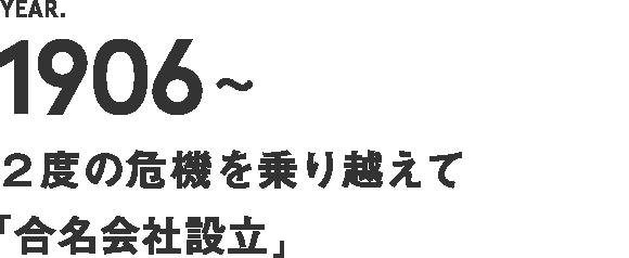 1906~ 2度の危機を乗り越えて【合名会社設立】